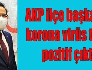 AKP ilçe başkanın korona virüs testi pozitif çıktı