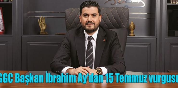 GGC Başkan İbrahim Ay'dan 15 Temmuz vurgusu