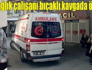 Sağlık çalışanı bıçaklı kavgada öldürüldü