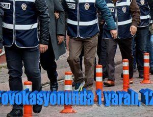Şehit provokasyonunda 1 yaralı, 12 gözaltı