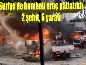 Suriye'de bombalı araç patlatıldı: 2 şehit, 6 yaralı