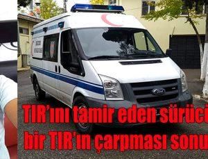 TIR'ını tamir eden sürücü, başka bir TIR'ın çarpması sonucu öldü